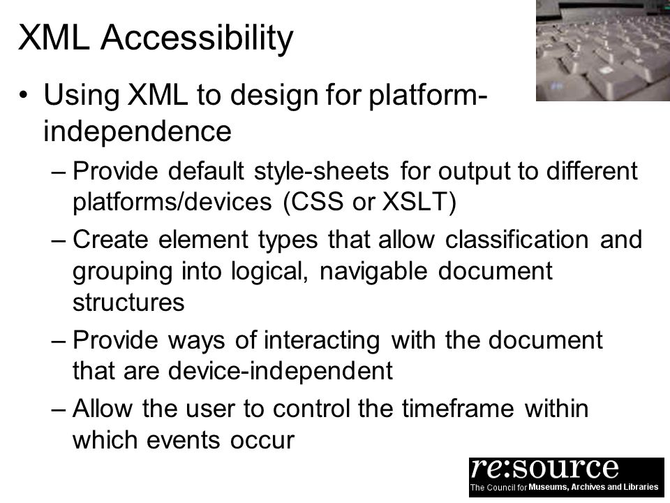 XML Accessibility Using XML to design for platform- independence –Provide default style-sheets for output to different platforms/devices (CSS or XSLT)