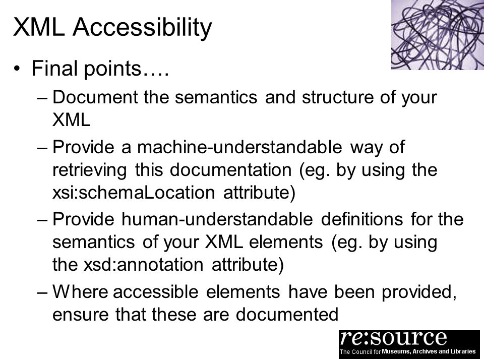 XML Accessibility Final points…. –Document the semantics and structure of your XML –Provide a machine-understandable way of retrieving this documentat