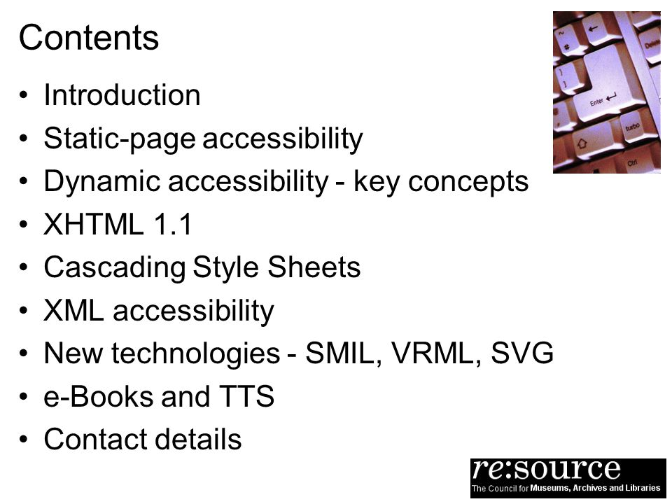 Contents Introduction Static-page accessibility Dynamic accessibility - key concepts XHTML 1.1 Cascading Style Sheets XML accessibility New technologi