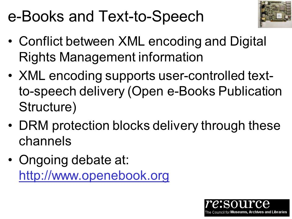 e-Books and Text-to-Speech Conflict between XML encoding and Digital Rights Management information XML encoding supports user-controlled text- to-speech delivery (Open e-Books Publication Structure) DRM protection blocks delivery through these channels Ongoing debate at: http://www.openebook.org
