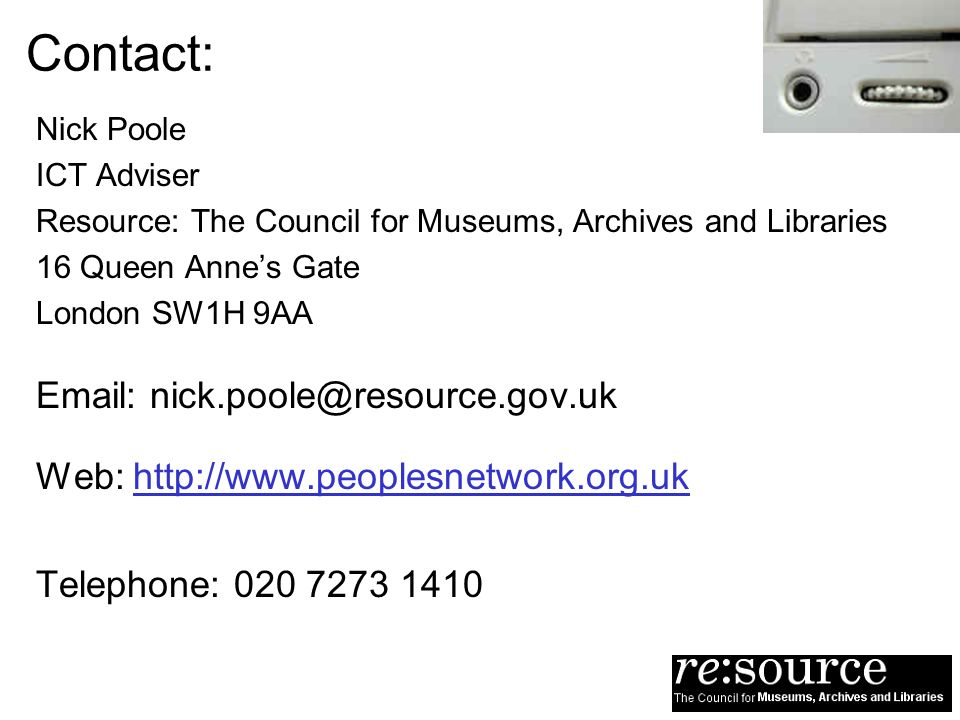 Contact: Nick Poole ICT Adviser Resource: The Council for Museums, Archives and Libraries 16 Queen Annes Gate London SW1H 9AA Email: nick.poole@resource.gov.uk Web: http://www.peoplesnetwork.org.uk Telephone: 020 7273 1410