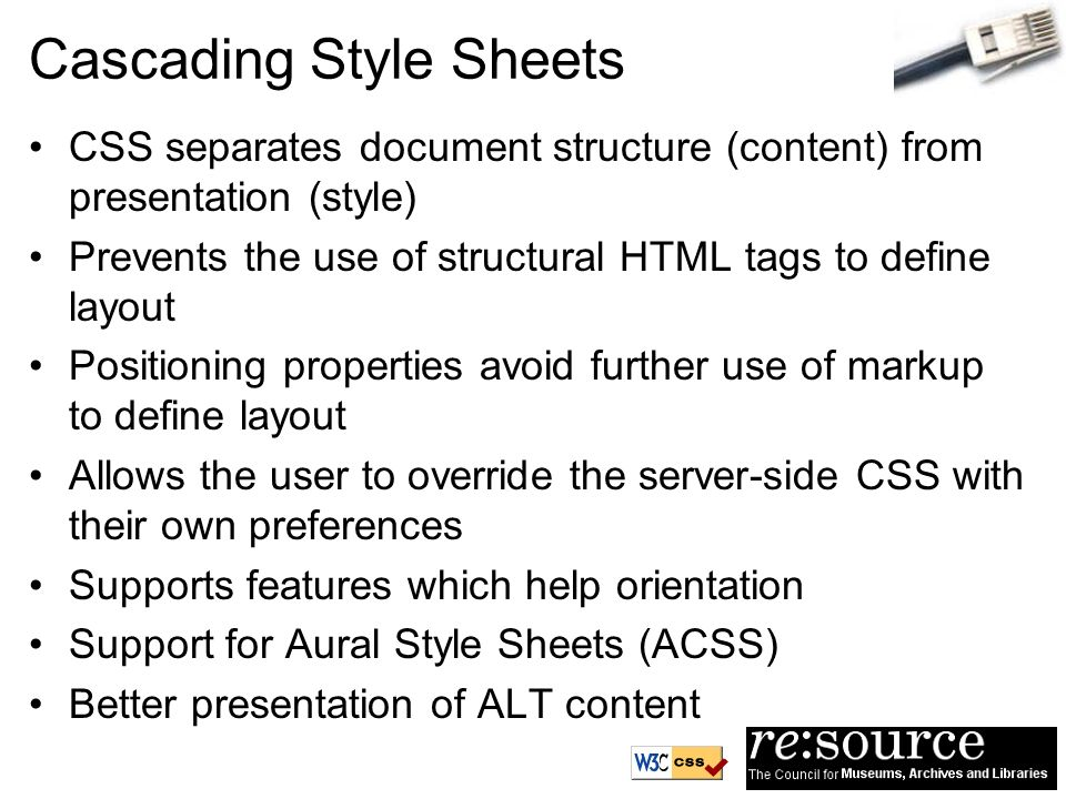 Cascading Style Sheets CSS separates document structure (content) from presentation (style) Prevents the use of structural HTML tags to define layout Positioning properties avoid further use of markup to define layout Allows the user to override the server-side CSS with their own preferences Supports features which help orientation Support for Aural Style Sheets (ACSS) Better presentation of ALT content
