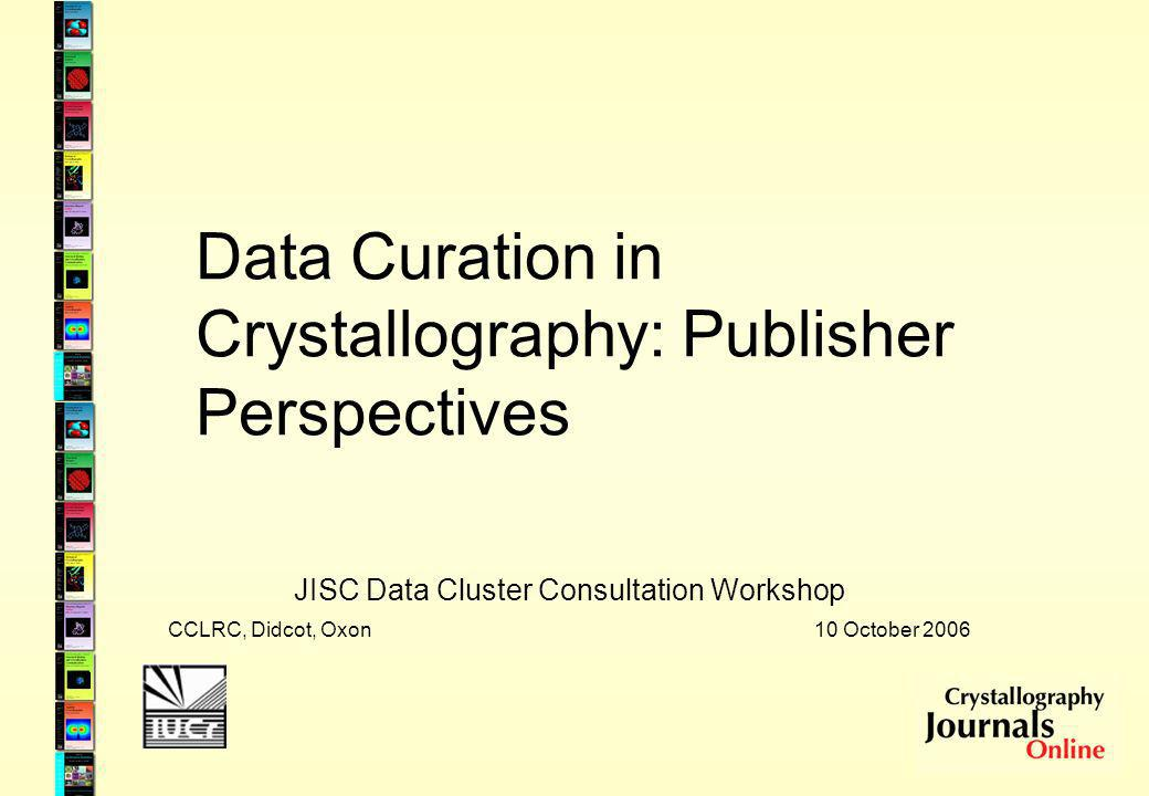 Data Curation in Crystallography: Publisher Perspectives JISC Data Cluster Consultation Workshop CCLRC, Didcot, Oxon 10 October 2006