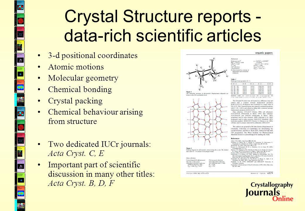 Crystal Structure reports - data-rich scientific articles 3-d positional coordinates Atomic motions Molecular geometry Chemical bonding Crystal packing Chemical behaviour arising from structure Two dedicated IUCr journals: Acta Cryst.