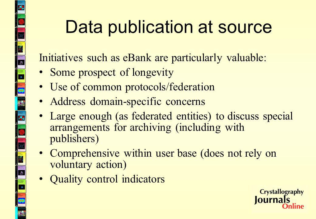 Data publication at source Initiatives such as eBank are particularly valuable: Some prospect of longevity Use of common protocols/federation Address domain-specific concerns Large enough (as federated entities) to discuss special arrangements for archiving (including with publishers) Comprehensive within user base (does not rely on voluntary action) Quality control indicators