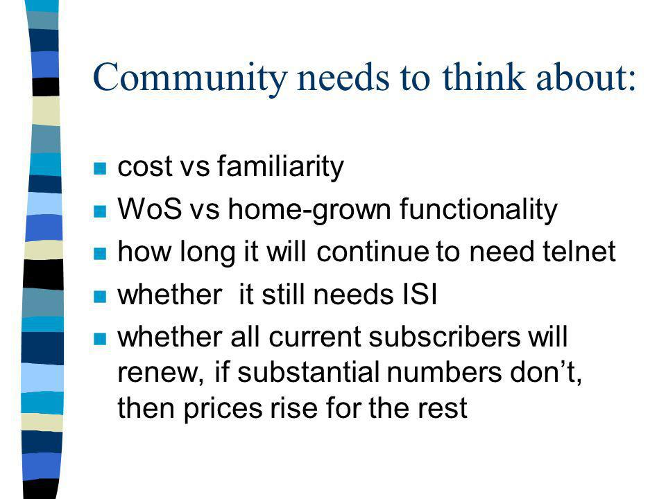 Community needs to think about: n cost vs familiarity n WoS vs home-grown functionality n how long it will continue to need telnet n whether it still needs ISI n whether all current subscribers will renew, if substantial numbers dont, then prices rise for the rest