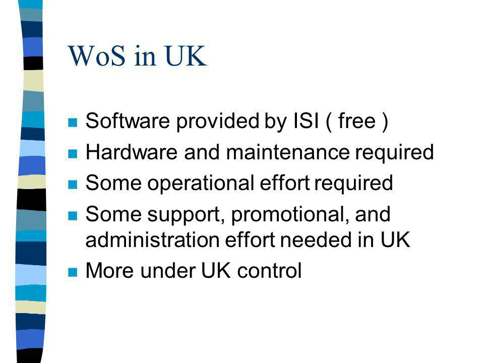 WoS in UK n Software provided by ISI ( free ) n Hardware and maintenance required n Some operational effort required n Some support, promotional, and administration effort needed in UK n More under UK control