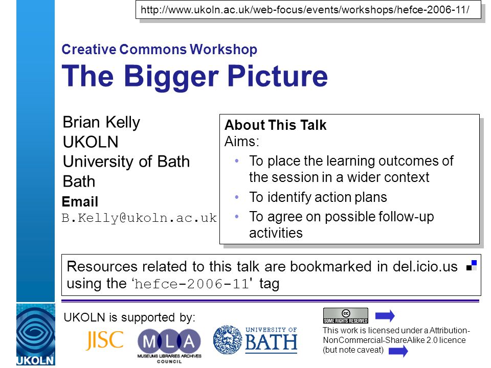 A centre of expertise in digital information managementwww.ukoln.ac.uk Creative Commons Workshop The Bigger Picture Brian Kelly UKOLN University of Bath Bath  UKOLN is supported by:   About This Talk Aims: To place the learning outcomes of the session in a wider context To identify action plans To agree on possible follow-up activities About This Talk Aims: To place the learning outcomes of the session in a wider context To identify action plans To agree on possible follow-up activities This work is licensed under a Attribution- NonCommercial-ShareAlike 2.0 licence (but note caveat) Resources related to this talk are bookmarked in del.icio.us using the hefce tag