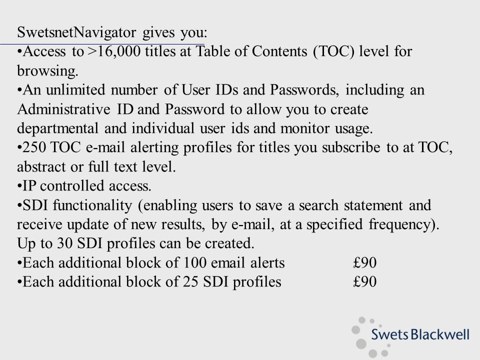 SwetsnetNavigator gives you: Access to >16,000 titles at Table of Contents (TOC) level for browsing.