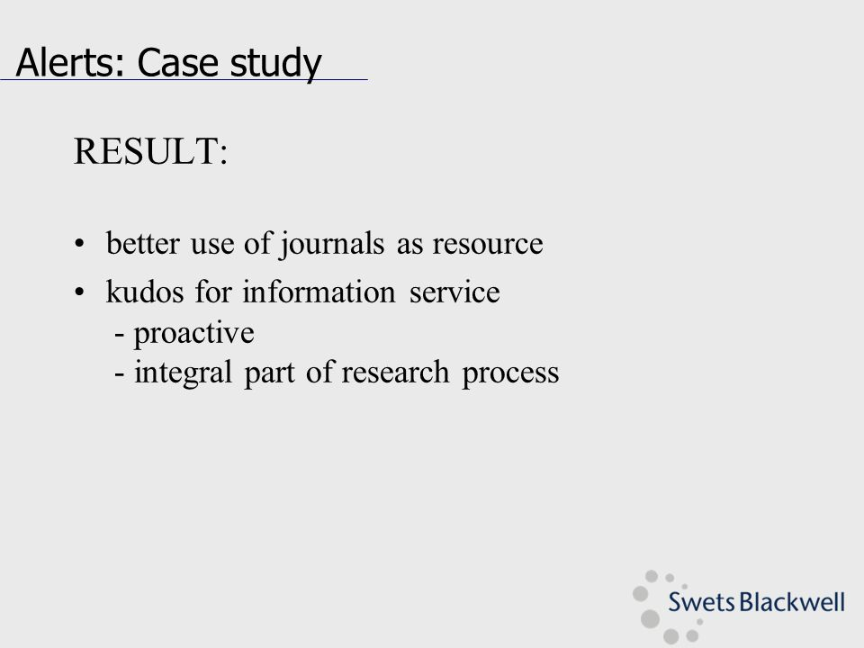 Alerts: Case study RESULT: better use of journals as resource kudos for information service - proactive - integral part of research process