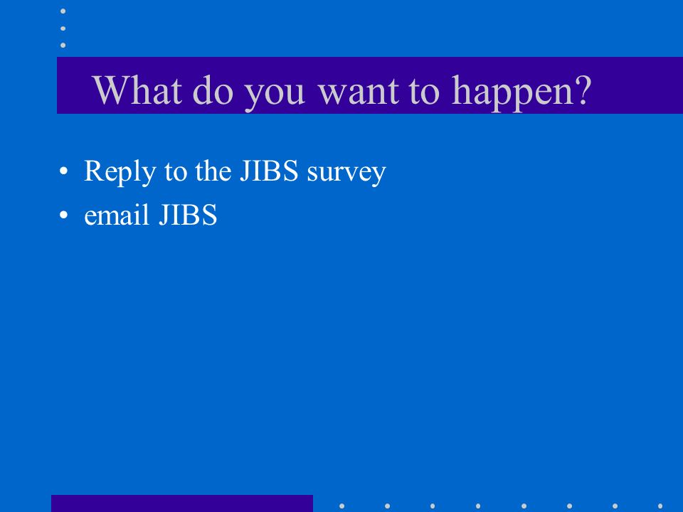 What do you want to happen Reply to the JIBS survey email JIBS