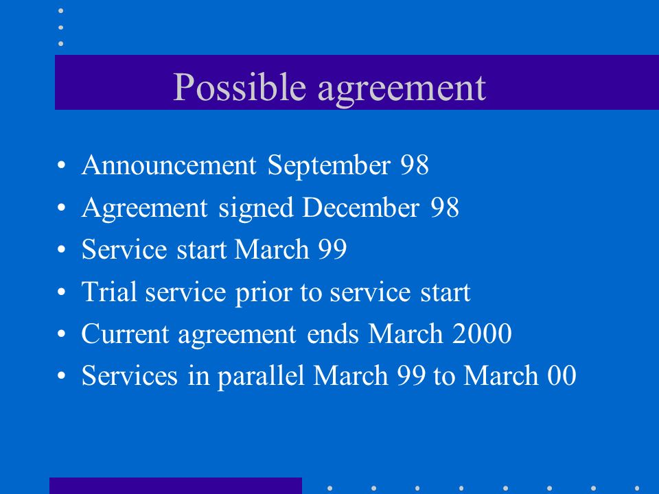Possible agreement Announcement September 98 Agreement signed December 98 Service start March 99 Trial service prior to service start Current agreement ends March 2000 Services in parallel March 99 to March 00