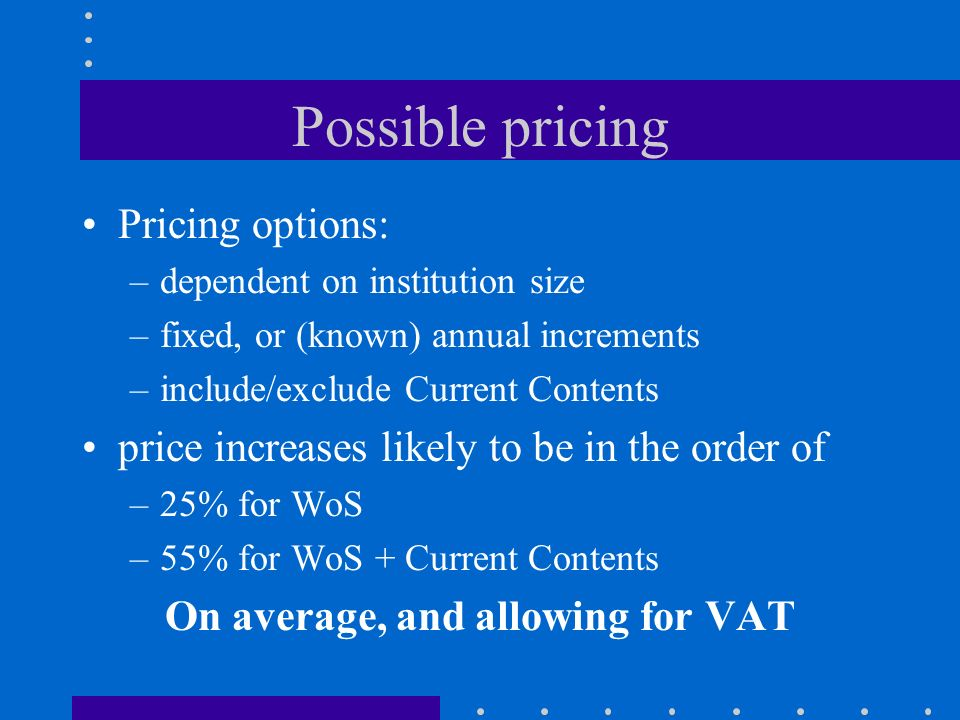 Possible pricing Pricing options: –dependent on institution size –fixed, or (known) annual increments –include/exclude Current Contents price increases likely to be in the order of –25% for WoS –55% for WoS + Current Contents On average, and allowing for VAT