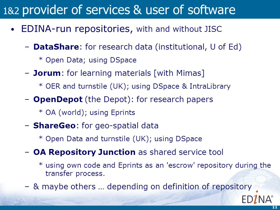 11 1&2 provider of services & user of software EDINA-run repositories, with and without JISC –DataShare: for research data (institutional, U of Ed) *Open Data; using DSpace –Jorum: for learning materials [with Mimas] *OER and turnstile (UK); using DSpace & IntraLibrary –OpenDepot (the Depot): for research papers *OA (world); using Eprints –ShareGeo: for geo-spatial data *Open Data and turnstile (UK); using DSpace –OA Repository Junction as shared service tool *using own code and Eprints as an escrow repository during the transfer process.