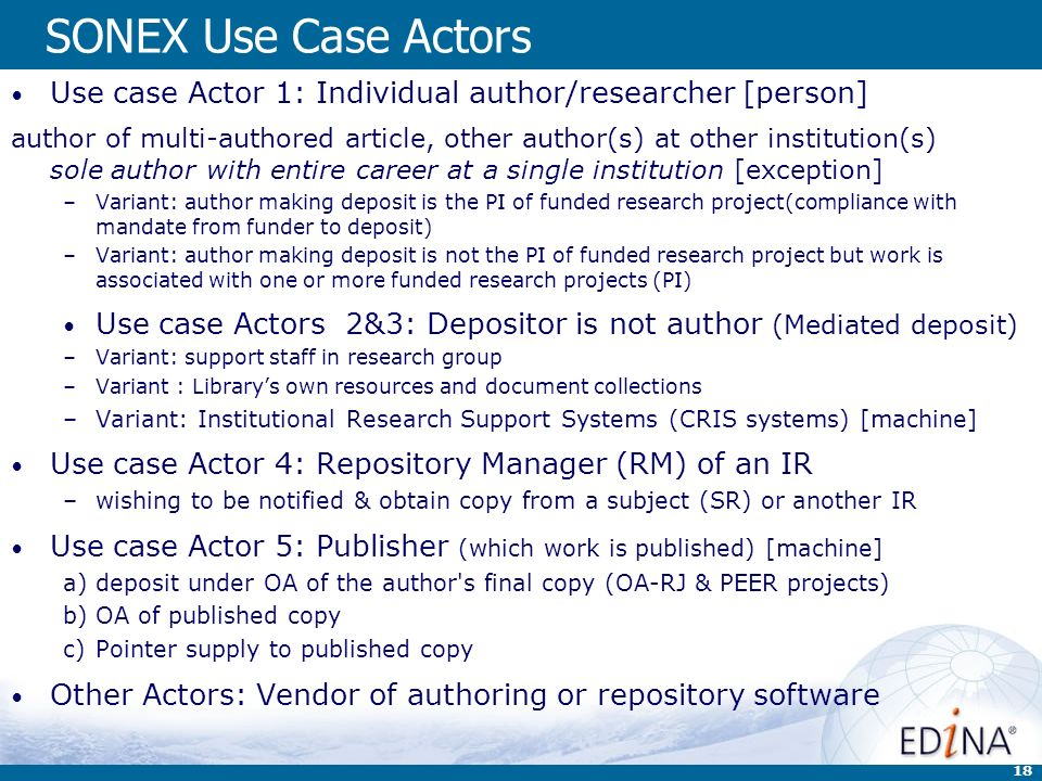18 SONEX Use Case Actors Use case Actor 1: Individual author/researcher [person] author of multi-authored article, other author(s) at other institution(s) sole author with entire career at a single institution [exception] –Variant: author making deposit is the PI of funded research project(compliance with mandate from funder to deposit) –Variant: author making deposit is not the PI of funded research project but work is associated with one or more funded research projects (PI) Use case Actors 2&3: Depositor is not author (Mediated deposit) –Variant: support staff in research group –Variant : Librarys own resources and document collections –Variant: Institutional Research Support Systems (CRIS systems) [machine] Use case Actor 4: Repository Manager (RM) of an IR –wishing to be notified & obtain copy from a subject (SR) or another IR Use case Actor 5: Publisher (which work is published) [machine] a)deposit under OA of the author s final copy (OA-RJ & PEER projects) b)OA of published copy c)Pointer supply to published copy Other Actors: Vendor of authoring or repository software