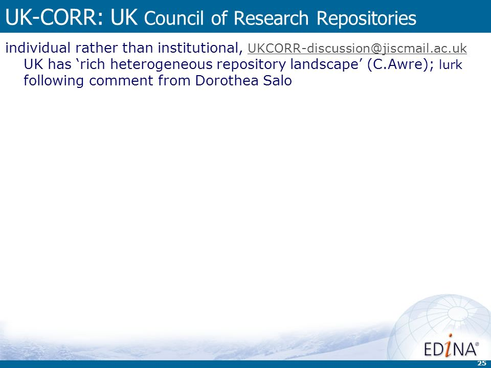 25 UK-CORR: UK Council of Research Repositories individual rather than institutional, UKCORR-discussion@jiscmail.ac.uk UK has rich heterogeneous repository landscape (C.Awre); lurk following comment from Dorothea Salo UKCORR-discussion@jiscmail.ac.uk
