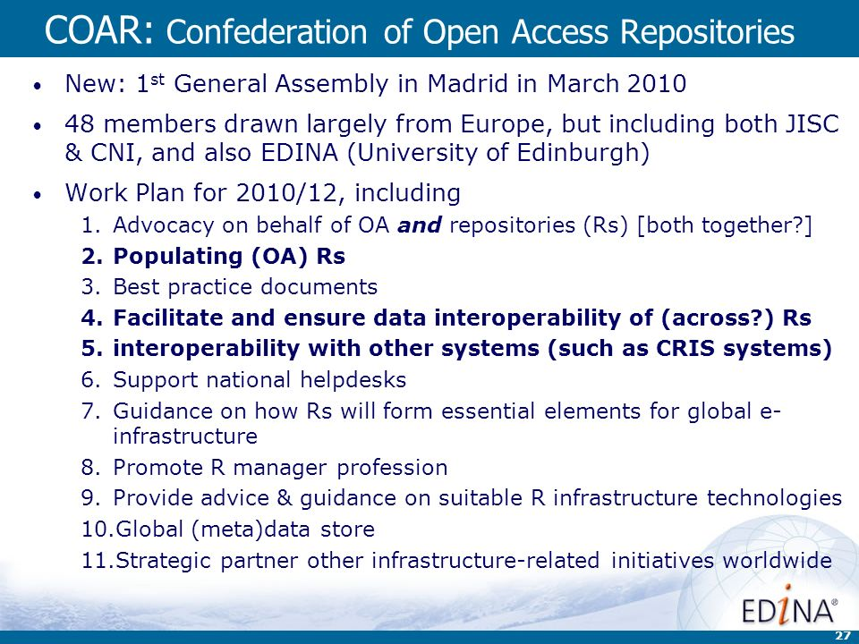 27 COAR: Confederation of Open Access Repositories New: 1 st General Assembly in Madrid in March 2010 48 members drawn largely from Europe, but including both JISC & CNI, and also EDINA (University of Edinburgh) Work Plan for 2010/12, including 1.Advocacy on behalf of OA and repositories (Rs) [both together ] 2.Populating (OA) Rs 3.Best practice documents 4.Facilitate and ensure data interoperability of (across ) Rs 5.interoperability with other systems (such as CRIS systems) 6.Support national helpdesks 7.Guidance on how Rs will form essential elements for global e- infrastructure 8.Promote R manager profession 9.Provide advice & guidance on suitable R infrastructure technologies 10.Global (meta)data store 11.Strategic partner other infrastructure-related initiatives worldwide