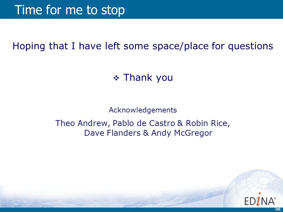 30 Time for me to stop Hoping that I have left some space/place for questions Thank you Acknowledgements Theo Andrew, Pablo de Castro & Robin Rice, Dave Flanders & Andy McGregor