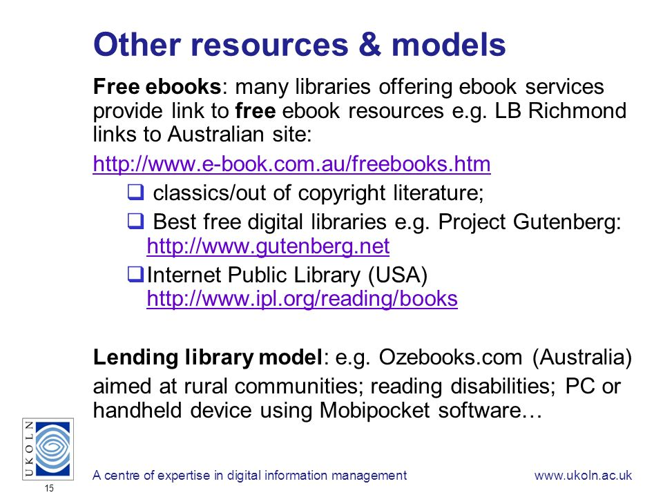 A centre of expertise in digital information managementwww.ukoln.ac.uk 15 Other resources & models Free ebooks: many libraries offering ebook services