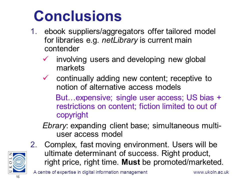 A centre of expertise in digital information managementwww.ukoln.ac.uk 16 Conclusions 1.ebook suppliers/aggregators offer tailored model for libraries