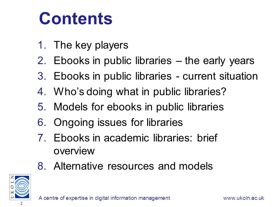 A centre of expertise in digital information managementwww.ukoln.ac.uk 2 Contents 1.The key players 2.Ebooks in public libraries – the early years 3.Ebooks in public libraries - current situation 4.Whos doing what in public libraries.