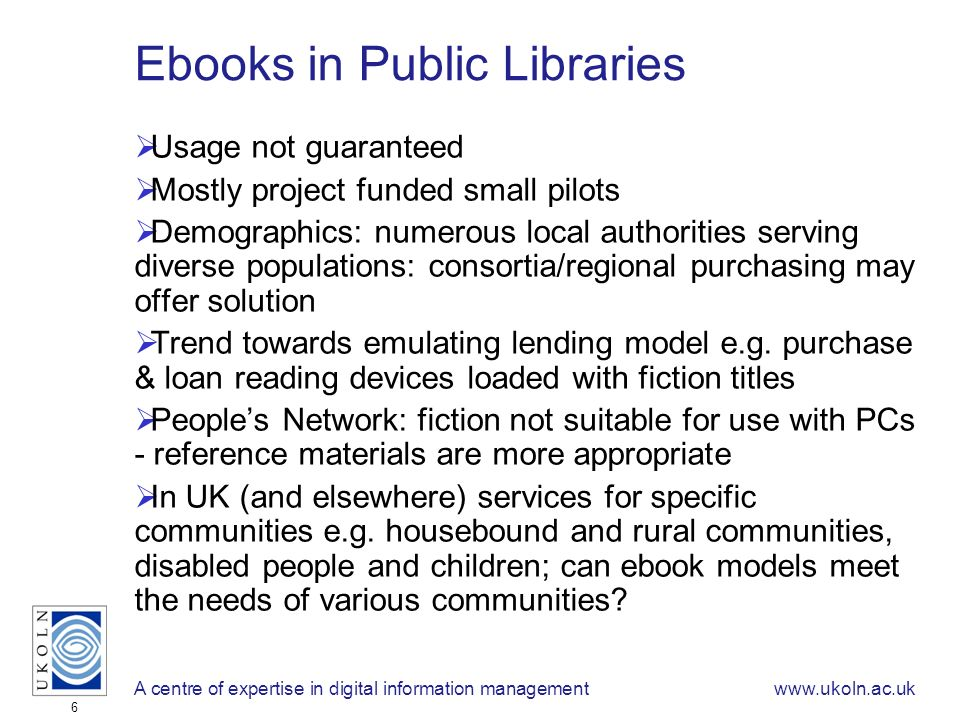 A centre of expertise in digital information managementwww.ukoln.ac.uk 6 Ebooks in Public Libraries Usage not guaranteed Mostly project funded small pilots Demographics: numerous local authorities serving diverse populations: consortia/regional purchasing may offer solution Trend towards emulating lending model e.g.