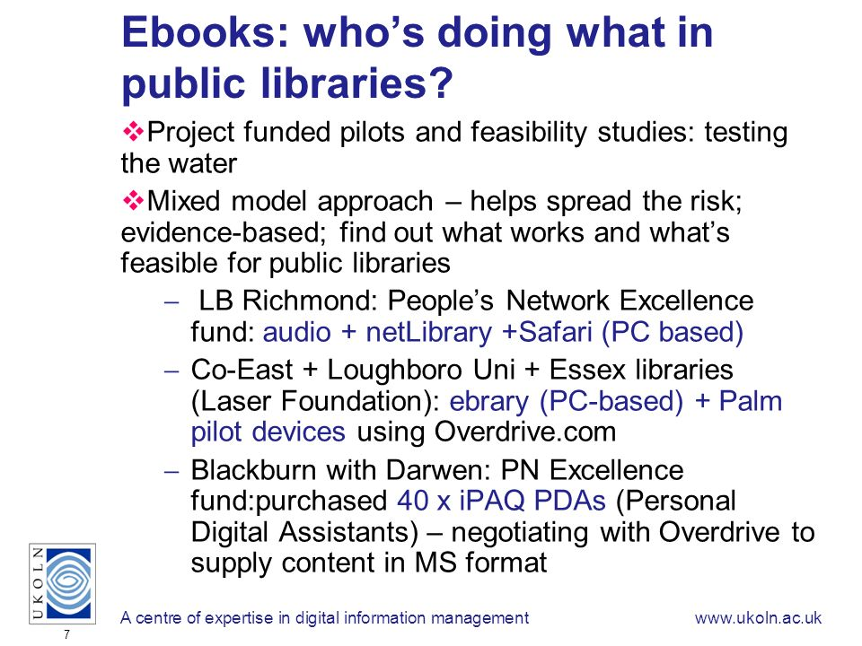 A centre of expertise in digital information managementwww.ukoln.ac.uk 7 Ebooks: whos doing what in public libraries? Project funded pilots and feasib