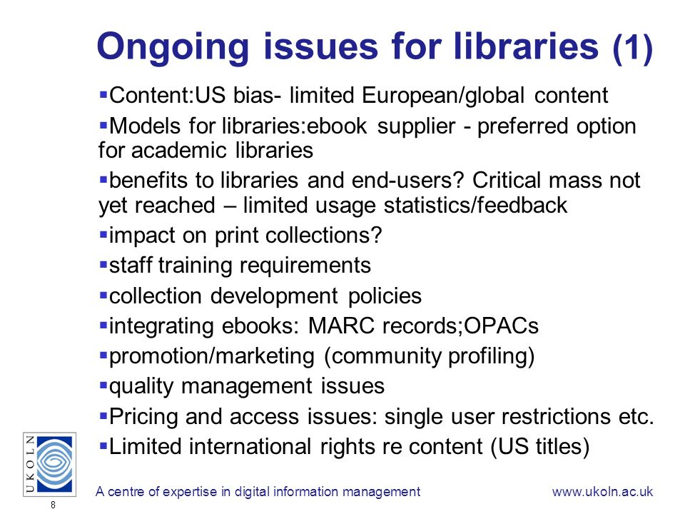 A centre of expertise in digital information managementwww.ukoln.ac.uk 8 Ongoing issues for libraries (1) Content:US bias- limited European/global content Models for libraries:ebook supplier - preferred option for academic libraries benefits to libraries and end-users.