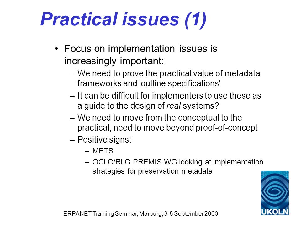 ERPANET Training Seminar, Marburg, 3-5 September 2003 Practical issues (1) Focus on implementation issues is increasingly important: –We need to prove the practical value of metadata frameworks and outline specifications –It can be difficult for implementers to use these as a guide to the design of real systems.