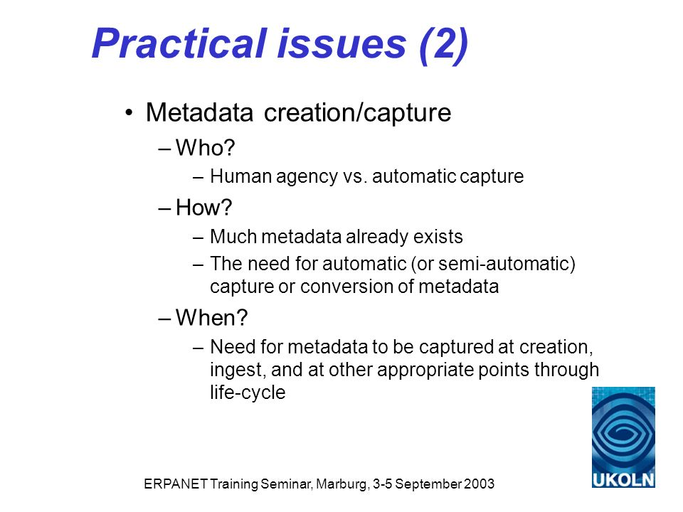 ERPANET Training Seminar, Marburg, 3-5 September 2003 Practical issues (2) Metadata creation/capture –Who.