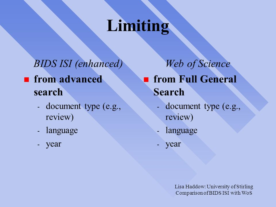 Lisa Haddow: University of Stirling Comparison of BIDS ISI with WoS Limiting BIDS ISI (enhanced) n from advanced search - document type (e.g., review) - language - year Web of Science n from Full General Search - document type (e.g., review) - language - year