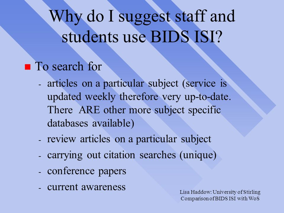 Lisa Haddow: University of Stirling Comparison of BIDS ISI with WoS Why do I suggest staff and students use BIDS ISI.