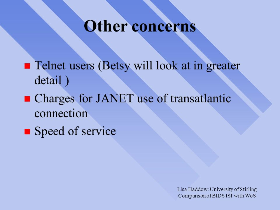 Lisa Haddow: University of Stirling Comparison of BIDS ISI with WoS Other concerns n Telnet users (Betsy will look at in greater detail ) n Charges for JANET use of transatlantic connection n Speed of service