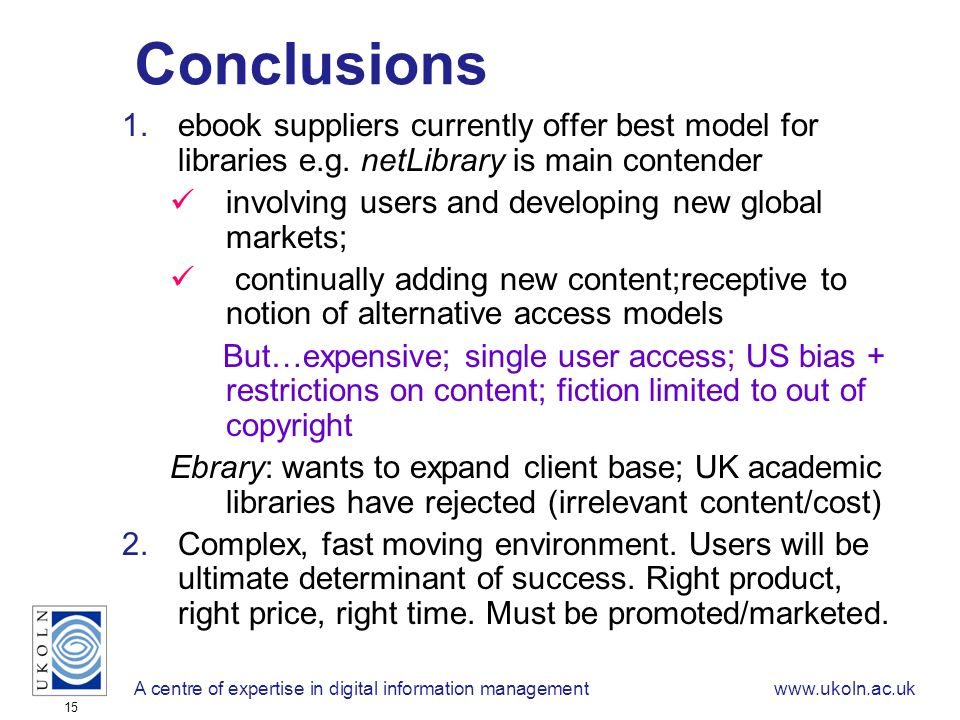 A centre of expertise in digital information managementwww.ukoln.ac.uk 15 Conclusions 1.ebook suppliers currently offer best model for libraries e.g.