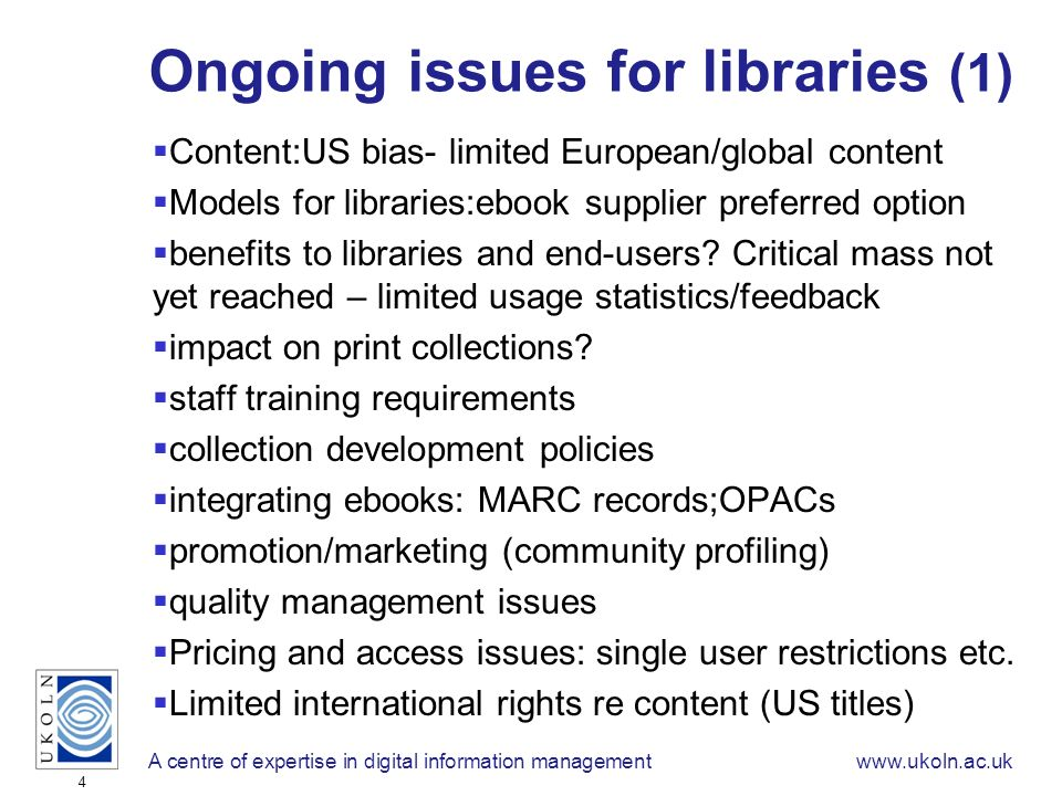A centre of expertise in digital information managementwww.ukoln.ac.uk 4 Ongoing issues for libraries (1) Content:US bias- limited European/global content Models for libraries:ebook supplier preferred option benefits to libraries and end-users.