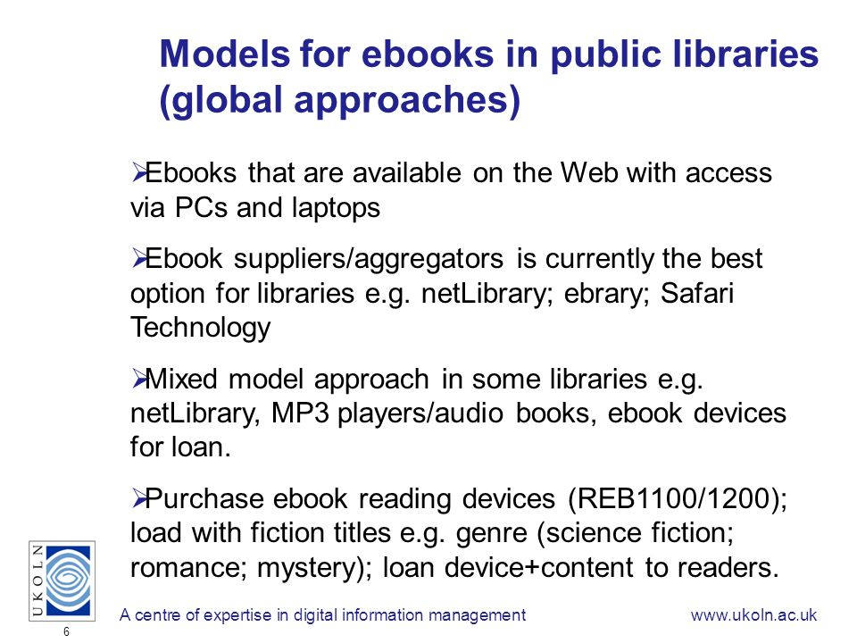 A centre of expertise in digital information managementwww.ukoln.ac.uk 6 Models for ebooks in public libraries (global approaches) Ebooks that are available on the Web with access via PCs and laptops Ebook suppliers/aggregators is currently the best option for libraries e.g.
