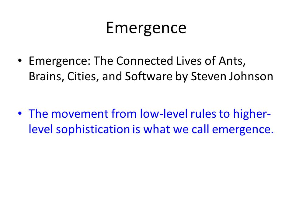Emergence Emergence: The Connected Lives of Ants, Brains, Cities, and Software by Steven Johnson The movement from low-level rules to higher- level sophistication is what we call emergence.