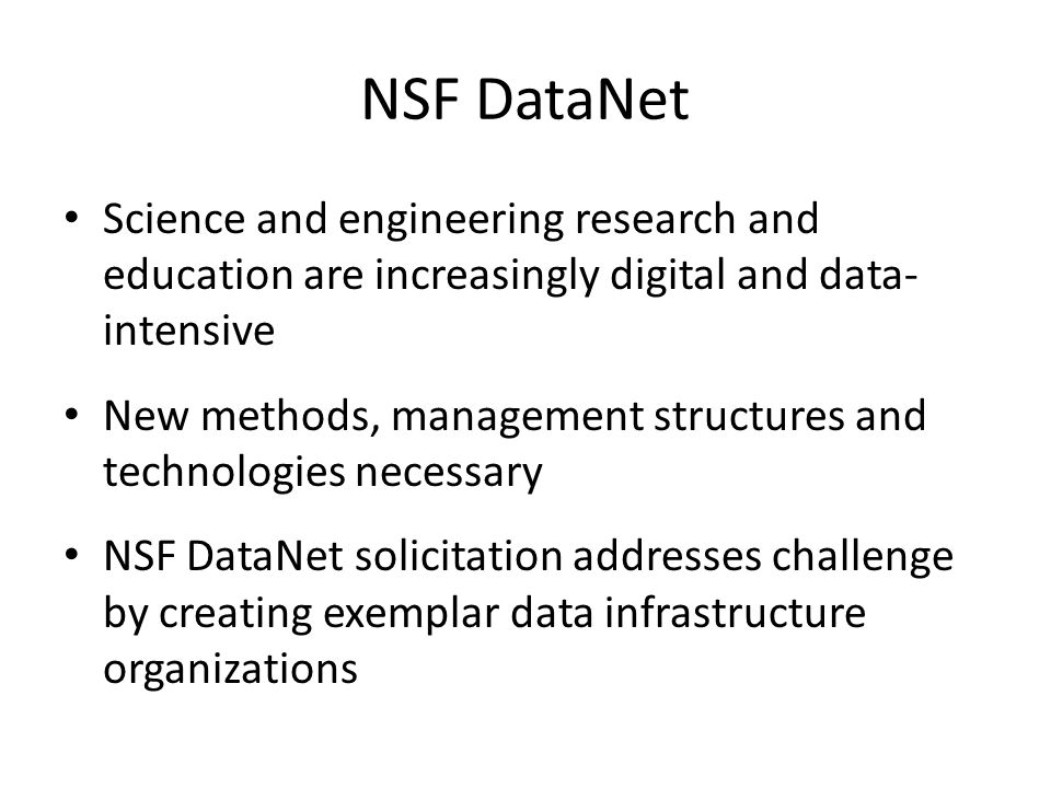 NSF DataNet Science and engineering research and education are increasingly digital and data- intensive New methods, management structures and technologies necessary NSF DataNet solicitation addresses challenge by creating exemplar data infrastructure organizations
