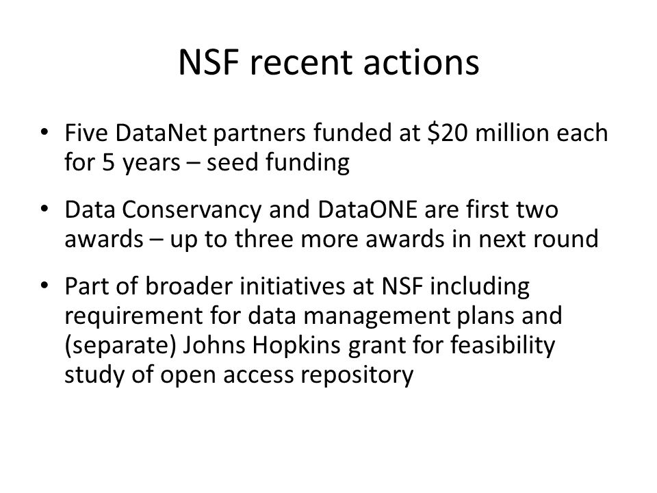 NSF recent actions Five DataNet partners funded at $20 million each for 5 years – seed funding Data Conservancy and DataONE are first two awards – up to three more awards in next round Part of broader initiatives at NSF including requirement for data management plans and (separate) Johns Hopkins grant for feasibility study of open access repository