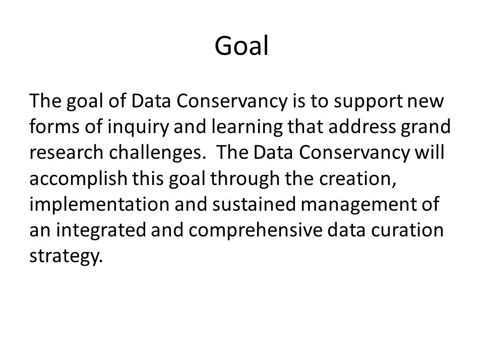 Goal The goal of Data Conservancy is to support new forms of inquiry and learning that address grand research challenges.