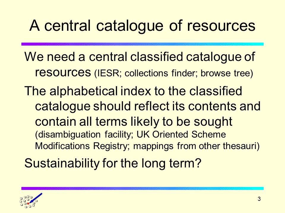 3 A central catalogue of resources We need a central classified catalogue of resources (IESR; collections finder; browse tree) The alphabetical index to the classified catalogue should reflect its contents and contain all terms likely to be sought (disambiguation facility; UK Oriented Scheme Modifications Registry; mappings from other thesauri) Sustainability for the long term