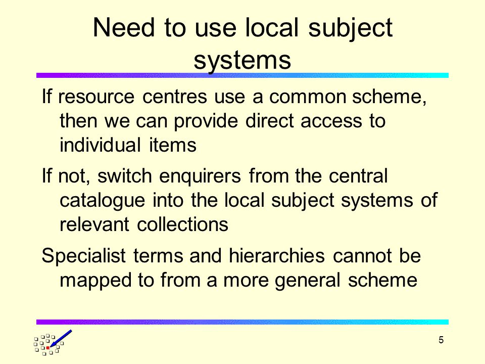 5 Need to use local subject systems If resource centres use a common scheme, then we can provide direct access to individual items If not, switch enquirers from the central catalogue into the local subject systems of relevant collections Specialist terms and hierarchies cannot be mapped to from a more general scheme