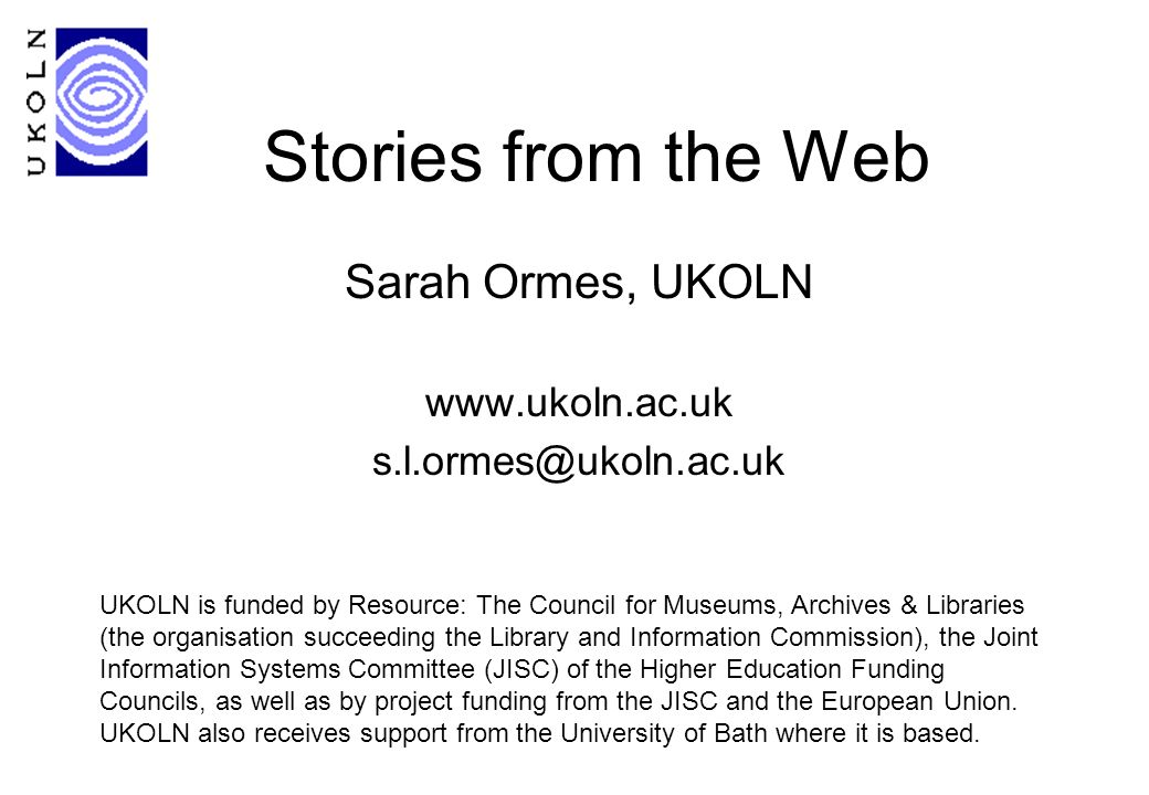 Stories from the Web Sarah Ormes, UKOLN www.ukoln.ac.uk s.l.ormes@ukoln.ac.uk UKOLN is funded by Resource: The Council for Museums, Archives & Libraries (the organisation succeeding the Library and Information Commission), the Joint Information Systems Committee (JISC) of the Higher Education Funding Councils, as well as by project funding from the JISC and the European Union.
