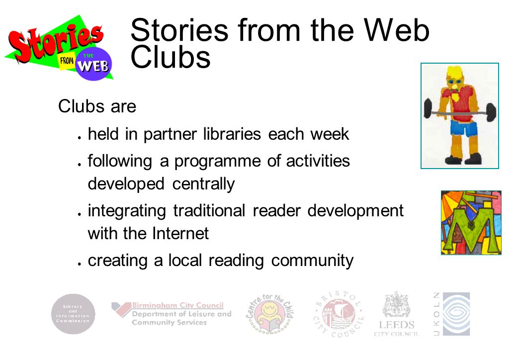 Stories from the Web Clubs Clubs are l held in partner libraries each week l following a programme of activities developed centrally l integrating traditional reader development with the Internet l creating a local reading community