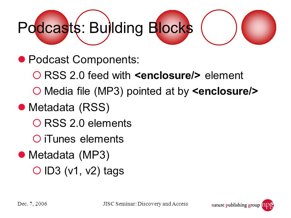 Dec. 7, 2006JISC Seminar: Discovery and Access9 Podcasts: Building Blocks Podcast Components: RSS 2.0 feed with element Media file (MP3) pointed at by
