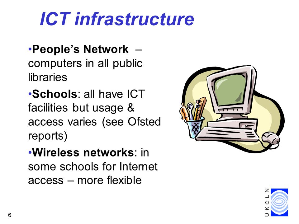 6 ICT infrastructure Peoples Network – computers in all public libraries Schools: all have ICT facilities but usage & access varies (see Ofsted reports) Wireless networks: in some schools for Internet access – more flexible
