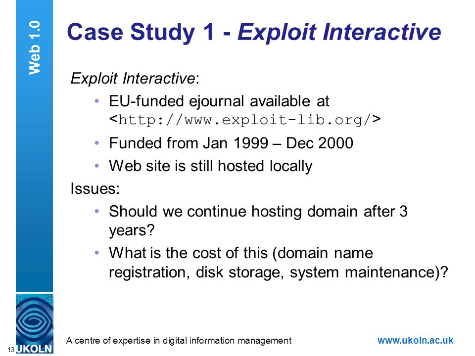 A centre of expertise in digital information managementwww.ukoln.ac.uk 13 Case Study 1 - Exploit Interactive Exploit Interactive: EU-funded ejournal available at Funded from Jan 1999 – Dec 2000 Web site is still hosted locally Issues: Should we continue hosting domain after 3 years.
