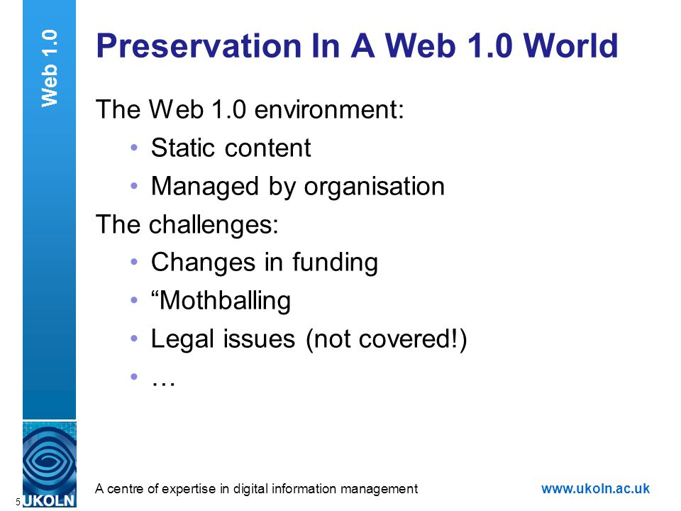 A centre of expertise in digital information managementwww.ukoln.ac.uk 5 Preservation In A Web 1.0 World The Web 1.0 environment: Static content Managed by organisation The challenges: Changes in funding Mothballing Legal issues (not covered!) … Web 1.0