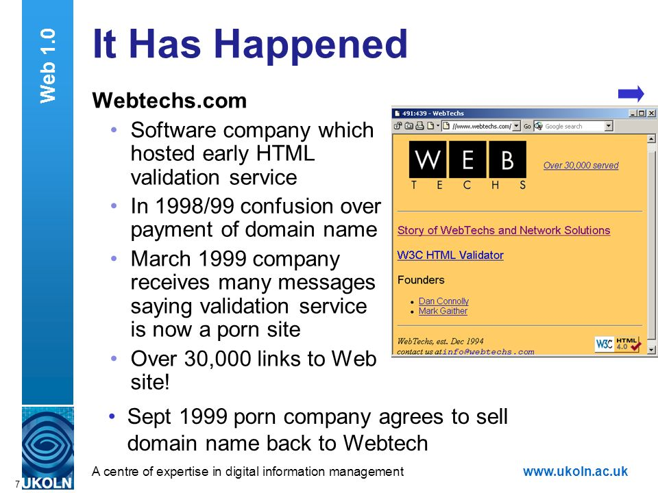 A centre of expertise in digital information managementwww.ukoln.ac.uk 7 It Has Happened Webtechs.com Software company which hosted early HTML validation service In 1998/99 confusion over payment of domain name March 1999 company receives many messages saying validation service is now a porn site Over 30,000 links to Web site.