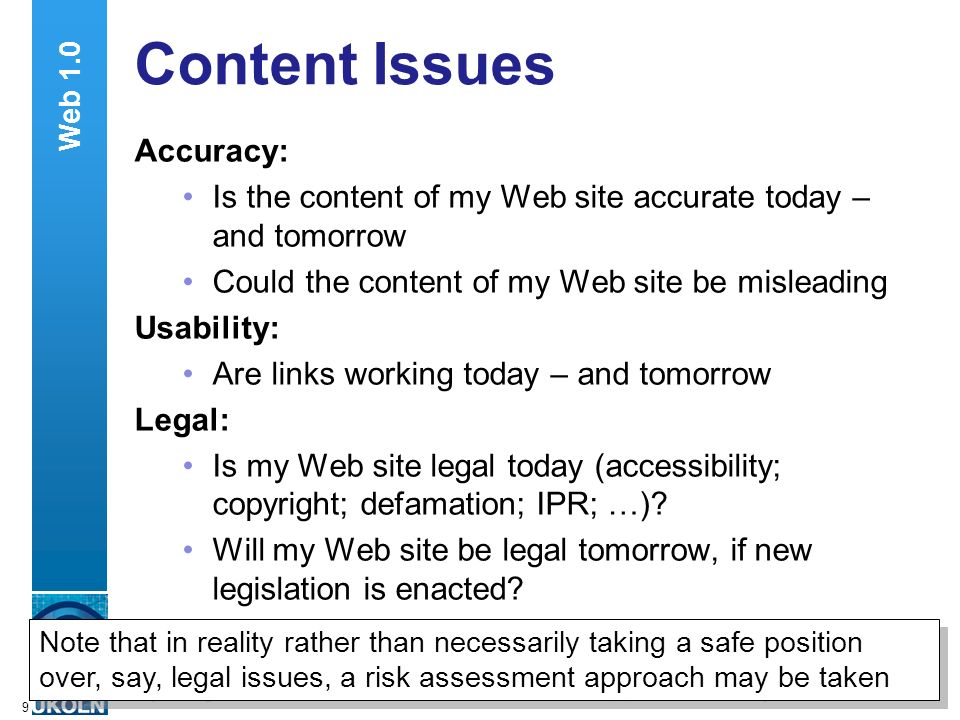 A centre of expertise in digital information managementwww.ukoln.ac.uk 9 Content Issues Accuracy: Is the content of my Web site accurate today – and tomorrow Could the content of my Web site be misleading Usability: Are links working today – and tomorrow Legal: Is my Web site legal today (accessibility; copyright; defamation; IPR; …).